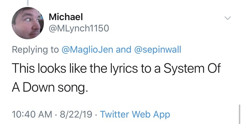 Text - Michael @MLynch1150 Replying to @MaglioJen and @sepinwall This looks like the lyrics to a System Of A Down song 10:40 AM 8/22/19 Twitter Web App