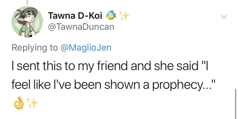 """Text - Tawna D-Koi @TawnaDuncan Replying to @MaglioJen Isent this to my friend and she said """"I feel like I've been shown a prophecy..."""""""