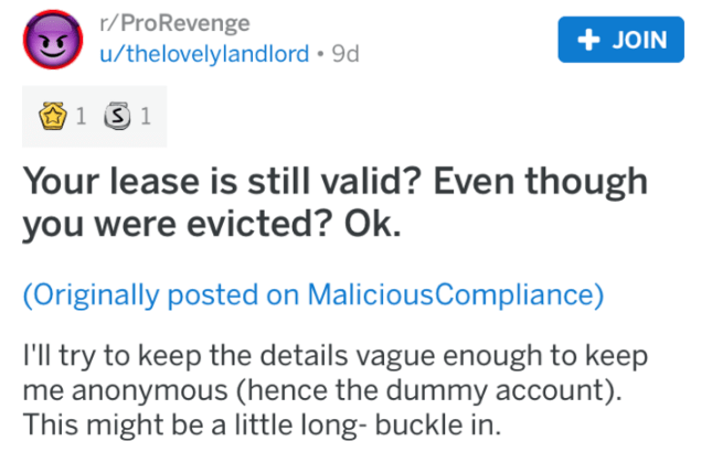 landlord revenge - Text - r/ProRevenge u/thelovelylandlord 9d JOIN 1S 1 Your lease is still valid? Even though you were evicted? Ok. (Originally posted on MaliciousCompliance) I'll try to keep the details vague enough to keep me anonymous (hence the dummy account) This might be a little long- buckle in