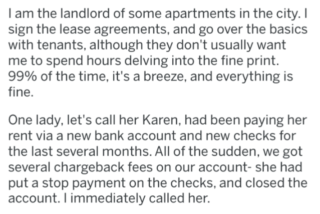 landlord revenge - Text - I am the landlord of some apartments in the city. I sign the lease agreements, and go over the basics with tenants, although they don't usually want me to spend hours delving into the fine print. 99% of the time, it's a breeze, and everything is fine. One lady, let's call her Karen, had been paying her rent via a new bank account and new checks for the last several months. All of the sudden, we got several chargeback fees on our account- she had put a stop payment on th