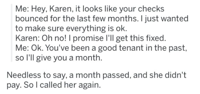 landlord revenge - Text - Me: Hey, Karen, it looks like your checks bounced for the last few months. I just wanted to make sure everything is ok. Karen: Oh no! I promise I'll get this fixed. Me: Ok. You've been a good tenant in the past, so I'll give you a month Needless to say, a month passed, and she didn't pay. So I called her again.