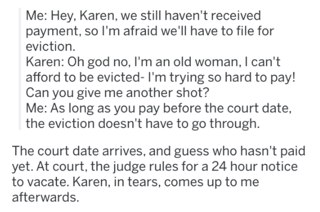 landlord revenge - Text - Me: Hey, Karen, we still haven't received payment, so I'm afraid we'll have to file for eviction Karen: Oh god no, I'm an old woman, I can't afford to be evicted- I'm trying so hard to pay! Can you give me another shot? Me: As long as you pay before the court date, the eviction doesn't have to go through The court date arrives, and guess who hasn't paid yet. At court, the judge rules for a 24 hour notice to vacate. Karen, in tears, comes up to me afterwards.