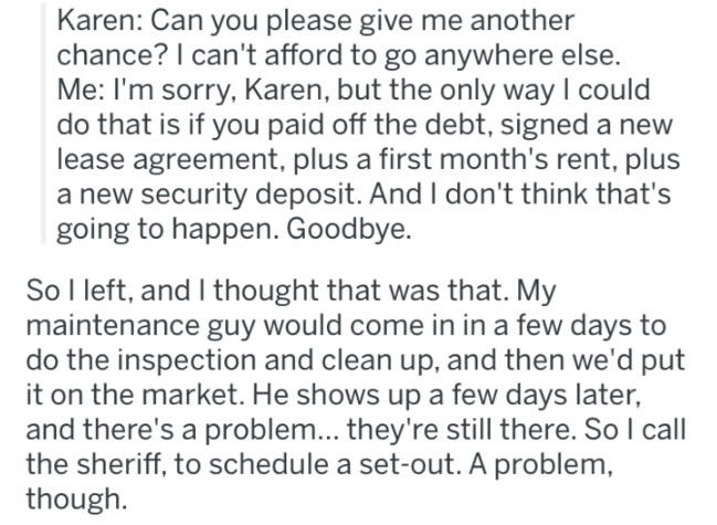 landlord revenge - Text - Karen: Can you please give me another chance? I can't afford to go anywhere else. Me: I'm sorry, Karen, but the only way I could do that is if you paid off the debt, signed a new lease agreement, plus a first month's rent, plus a new security deposit. And I don't think that's going to happen. Goodbye. So I left, and I thought that was that. My maintenance guy would come in in a few days to do the inspection and clean up, and then we'd put it on the market. He shows upa