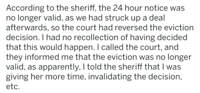 landlord revenge - Text - According to the sheriff, the 24 hour notice was no longer valid, as we had struck up a deal afterwards, so the court had reversed the eviction decision. I had no recollection of having decided that this would happen. I called the court, and they informed me that the eviction was no longer valid, as apparently, I told the sheriff that I was giving her more time, invalidating the decision, etc.