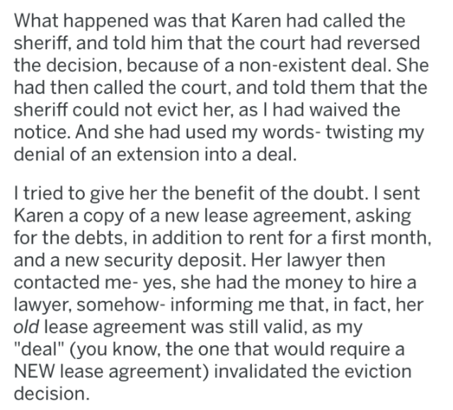 landlord revenge - Text - What happened was that Karen had called the sheriff, and told him that the court had reversed the decision, because of a non-existent deal. She had then called the court, and told them that the sheriff could not evict her, as I had waived the notice. And she had used my words- twisting my denial of an extension into a deal. I tried to give her the benefit of the doubt. I sent Karen a copy of a new lease agreement, asking for the debts, in addition to rent for a first mo