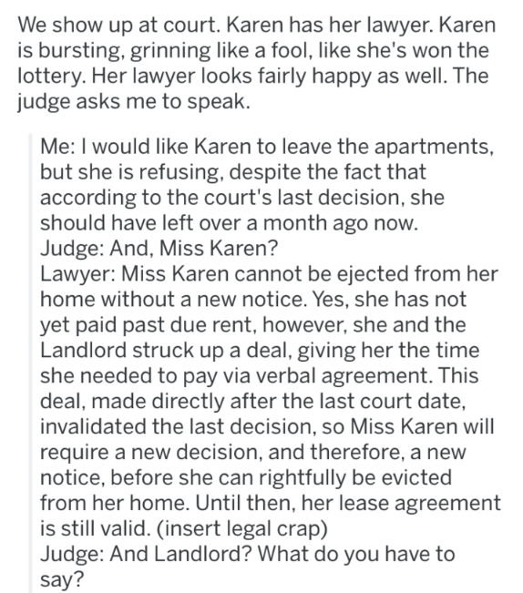 landlord revenge - Text - We show up at court. Karen has her lawyer. Karen is bursting, grinning like a fool, like she's won the lottery. Her lawyer looks fairly happy as well. The judge asks me to speak. Me: I would like Karen to leave the apartments, but she is refusing, despite the fact that according to the court's last decision, she should have left over a month ago now. Judge: And, Miss Karen? Lawyer: Miss Karen cannot be ejected from her home without a new notice. Yes, she has not yet pai