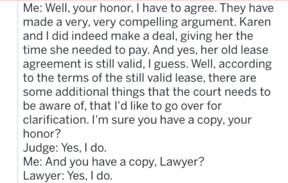 landlord revenge - Text - Me: Well, your honor, I have to agree. They have made a very, very compelling argument. Karen and I did indeed make a deal, giving her the time she needed to pay. And yes, her old lease agreement is still valid, I guess. Well, according to the terms of the still valid lease, there are some additional things that the court needs to be aware of, that I'd like to go over for clarification. I'm sure you have a copy, your honor? Judge: Yes, I do. Me: And you have a copy, Law