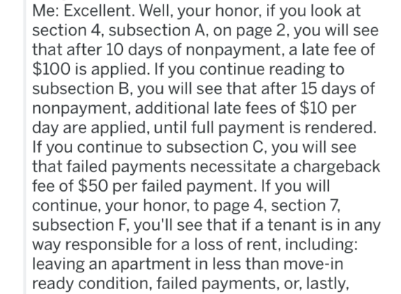 landlord revenge - Text - Me: Excellent. Well, your honor, if you look at section 4, subsection A, on page 2, you will see that after 10 days of nonpayment, a late fee of $100 is applied. If you continue reading to subsection B, you will see that after 15 days of nonpayment, additional late fees of $10 per day are applied, until full payment is rendered. If you continue to subsection C, you will see that failed payments necessitate a chargeback fee of $50 per failed payment. If you will continue
