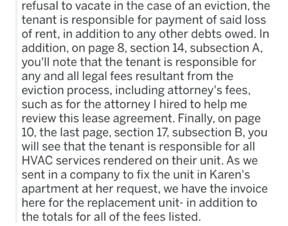 landlord revenge - Text - refusal to vacate in the case of an eviction, the tenant is responsible for payment of said loss of rent, in addition to any other debts owed. In addition, on page 8, section 14, subsection A you'll note that the tenant is responsible for any and all legal fees resultant from the eviction process, including attorney's fees, such as for the attorney I hired to help me review this lease agreement. Finally, on page 10, the last page, section 17, subsection B, you will see