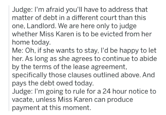 landlord revenge - Text - Judge: I'm afraid you'll have to address that matter of debt in a different court than this one, Landlord. We are here only to judge whether Miss Karen is to be evicted from her home today. Me: Oh, if she wants to stay, I'd be happy to let her. As long as she agrees to continue to abide by the terms of the lease agreement, specifically those clauses outlined above. And pays the debt owed today. Judge: I'm going to rule for a 24 hour notice to vacate, unless Miss Karen c