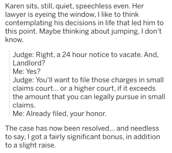 landlord revenge - Text - Karen sits, still, quiet, speechless even. Her lawyer is eyeing the window, I like to think contemplating his decisions in life that led him to this point. Maybe thinking about jumping, I don't know. Judge: Right, a 24 hour notice to vacate. And, Landlord? Me: Yes? Judge: You'll want to file those charges in small claims court... or a higher court, if it exceeds the amount that you can legally pursue in small claims. Me: Already filed, your honor. The case has now been