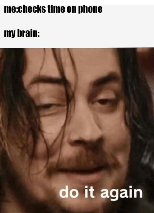 "Meme that reads, ""me:checks time on phone; my brain: do it again"""