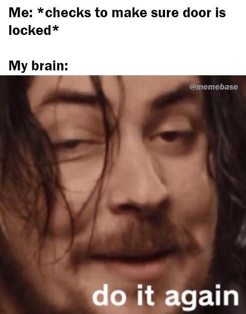 Face - Me: *checks to make sure door is locked* My brain: @memebase do it again