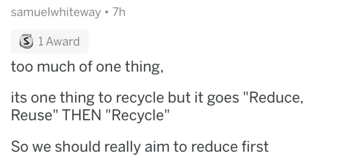 """askreddit - Text - samuelwhiteway 7h S 1 Award too much of one thing its one thing to recycle but it goes """"Reduce, Reuse"""" THEN """"Recycle"""" So we should really aim to reduce first"""