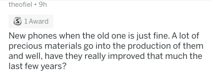 askreddit - Text - theofiel 9h S 1 Award New phones when the old one is just fine. A lot of precious materials go into the production of them and well, have they really improved that much the last few years?