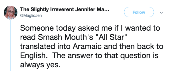"""Text - The Slightly Irreverent Jennifer Ma... @MaglioJen Follow Someone today asked me if I wanted to read Smash Mouth's """"All Star"""" translated into Aramaic and then back to English. The answer to that question is always yes."""