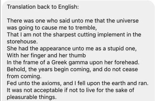 Text - Translation back to English: There was one who said unto me that the universe was going to cause me to tremble, That I am not the sharpest cutting implement in the storehouse She had the appearance unto me as a stupid one, With her finger and her thumb In the frame of a Greek gamma upon her forehead Behold, the years begin coming, and do not cease from coming. Fed unto the axioms, and I fell upon the earth and ran. It was not acceptable if not to live for the sake of pleasurable things.