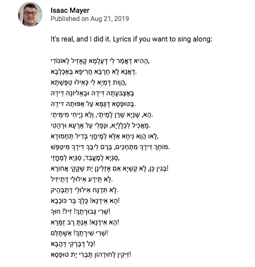 "Text - Isaac Mayer Published on Aug 21, 2019 It's real, and I did it. Lyrics if you want to sing along: ההיא דאמר לי דעלמא קאדל לאונוךי .ךאנא לא חךפא סריפאבא?לבא סןות ךמיאלש לאילו טפש תא תה דידה לונה דידה א דנמא על הפותה דידה הא, שניא שרן למיתי, ןלא נייי מימיתי .מאכיל לכלליא תופל על אעא ורהטי או הןא ניסא אלא למיסוי בדיל תחמוךא ך דידך מתחכים, ברם לה דך מיטפש סגיא א למסזי ו. לא קשיא אם אל א י אח!ךא לא תידע אילולי דתיזיל .לא תדנח איללי דמפהיק !הא אידא ר כוקבא בורמר ץיל! חוך א נא"" אות ךרב זמרא רי שי"