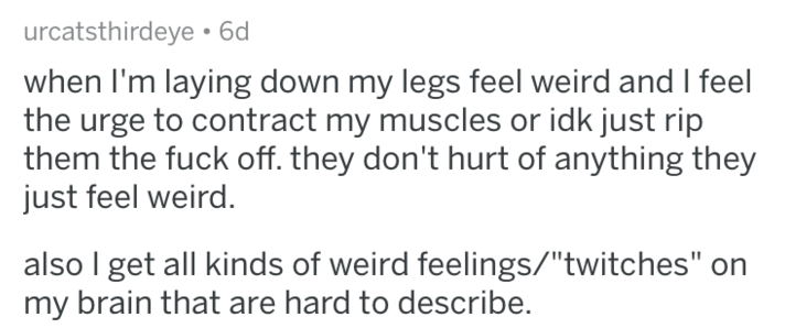 "weird body - Text - urcatsthirdeye 6d when I'm laying down my legs feel weird and I feel the urge to contract my muscles or idk just rip them the fuck off. they don't hurt of anything they just feel weird. also I get all kinds of weird feelings/""twitches"" my brain that are hard to describe."