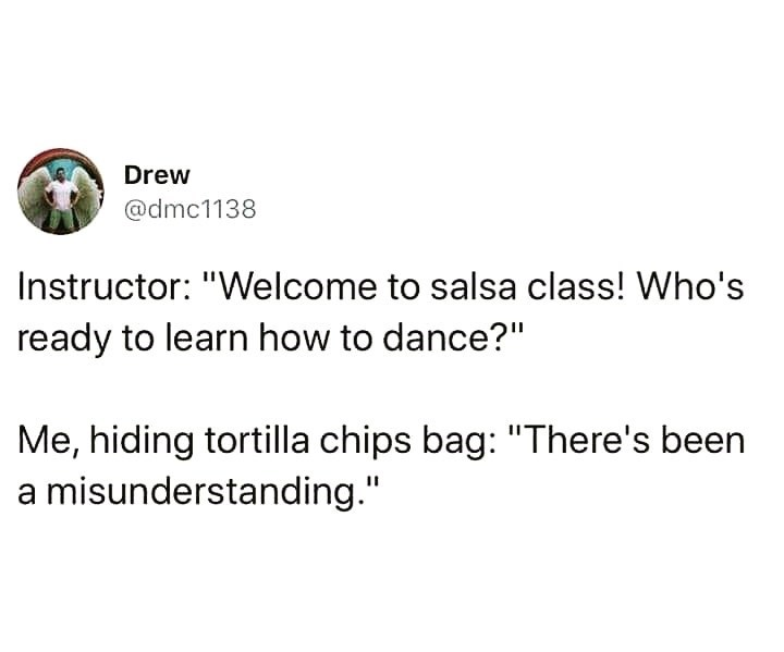 """Text - Drew @dmc1138 Instructor: """"Welcome to salsa class! Who's ready to learn how to dance?"""" Me, hiding tortilla chips bag: """"There's been a misunderstanding."""""""