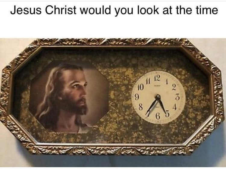 """Meme - """"Jesus Christ would you look at the time"""""""