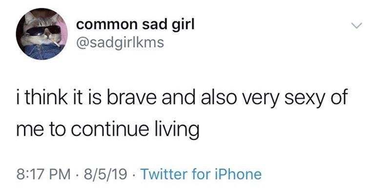 Text - common sad girl @sadgirlkms i think it is brave and also very sexy of me to continue living 8:17 PM 8/5/19 Twitter for iPhone