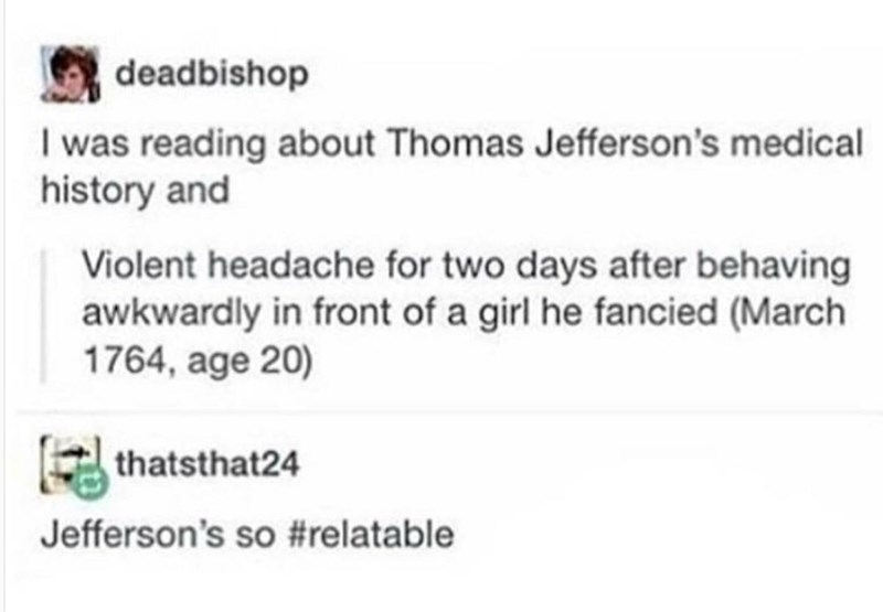 Text - deadbishop I was reading about Thomas Jefferson's medical history and Violent headache for two days after behaving awkwardly in front of a girl he fancied (March 1764, age 20) thatsthat24 Jefferson's so #relatable