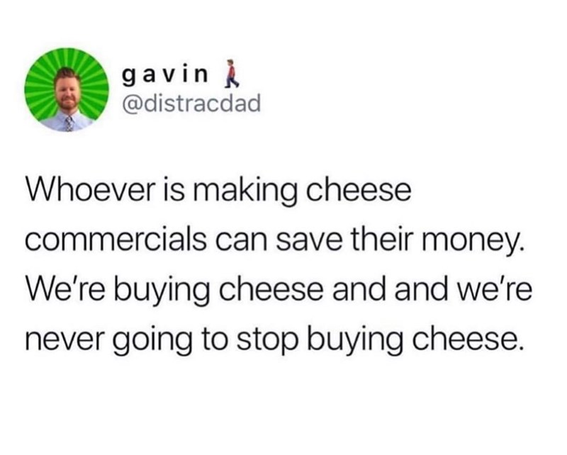 Text - g a vin @distracdad Whoever is making cheese commercials can save their money. We're buying cheese and and we're never going to stop buying cheese.