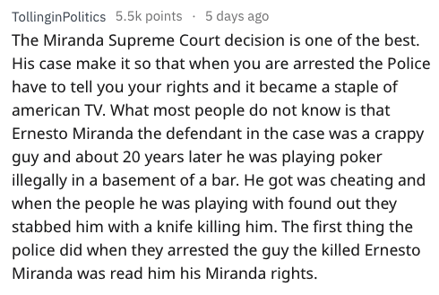 fail - Text - TollinginPolitics 5.5k points 5 days ago The Miranda Supreme Court decision is one of the best. His case make it so that when you are arrested the Police have to tell you your rights and it became a staple of american TV. What most people do not know is that Ernesto Miranda the defendant in the case was a crappy guy and about 20 years later he was playing poker illegally in a basement of a bar. He got was cheating and when the people he was playing with found out they stabbed him w