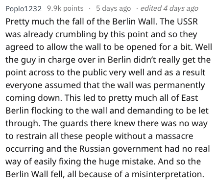 fail - Text - Poplo1232 9.9k points 5 days ago edited 4 days ago Pretty much the fall of the Berlin Wall. The USSR was already crumbling by this point and so they agreed to allow the wall to be opened for a bit. Well the guy in charge over in Berlin didn't really get the point across to the public very well and as a result everyone assumed that the wall was permanently coming down. This led to pretty much all of East Berlin flocking to the wall and demanding to be let through. The guards there k