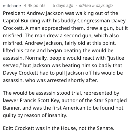 """fail - Text - mitchade 4.4k points 5 days ago edited 5 days ago President Andrew Jackson was walking out of the Capitol Building with his buddy Congressman Davey Crockett. A man approached them, drew a gun, but it misfired. The man drew a second gun, which also misfired. Andrew Jackson, fairly old at this point, lifted his cane and began beating the would be assassin. Normally, people would react with """"justice served,"""" but Jackson was beating him so badly that Davey Crockett had to pull Jackson"""