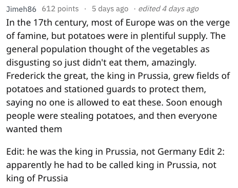 fail - Text - Jimeh86 612 points 5 days ago edited 4 days ago In the 17th century, most of Europe was on the verge of famine, but potatoes were in plentiful supply. The general population thought of the vegetables as disgusting so just didn't eat them, amazingly. Frederick the great, the king in Prussia, grew fields of potatoes and stationed guards to protect them, saying no one is allowed to eat these. Soon enough people were stealing potatoes, and then everyone wanted them Edit: he was the kin