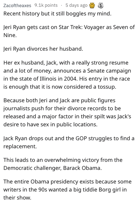 fail - Text - Zacoftheaxes 9.1k points 5 days ago Recent history but it still boggles my mind. Jeri Ryan gets cast on Star Trek: Voyager as Seven of Nine. Jeri Ryan divorces her husband. Her ex husband, Jack, with a really strong resume and a lot of money, announces a Senate campaign in the state of Illinois in 2004. His entry in the race is enough that it is now considered a tossup. Because both Jeri and Jack are public figures journalists push for their divorce records to be released and a maj