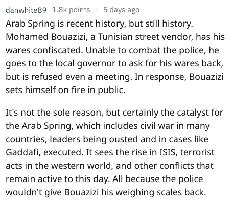 fail - Text - danwhite89 1.8k points 5 days ago Arab Spring is recent history, but still history. Mohamed Bouazizi, a Tunisian street vendor, has his wares confiscated. Unable to combat the police, he goes to the local governor to ask for his wares back, but is refused even a meeting. In response, Bouazizi sets himself on fire in public. It's not the sole reason, but certainly the catalyst for the Arab Spring, which includes civil war in many countries, leaders being ousted and in cases like Gad