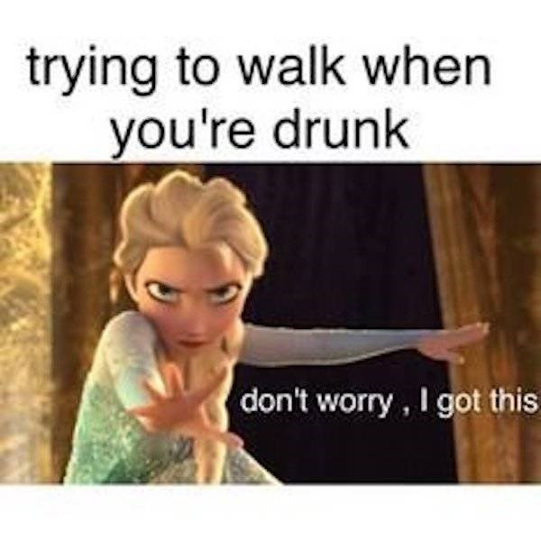 Text - trying to walk when you're drunk don't worry, I got this