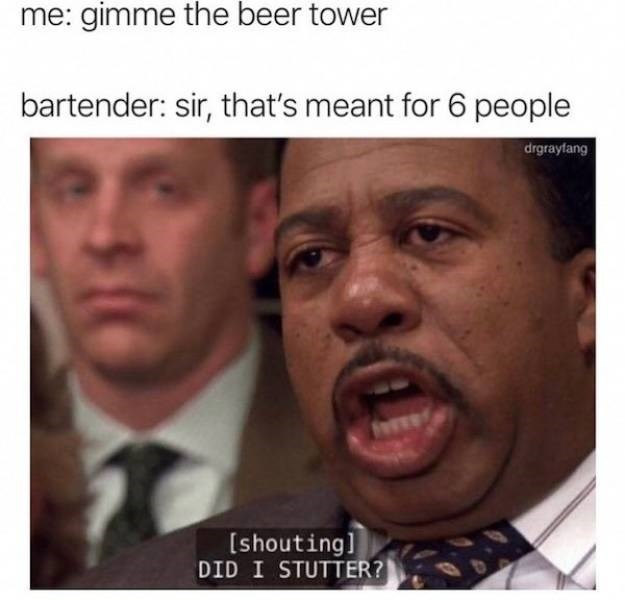 Face - me: gimme the beer tower bartender: sir, that's meant for 6 people drgrayfang [shouting] DID I STUTTER?