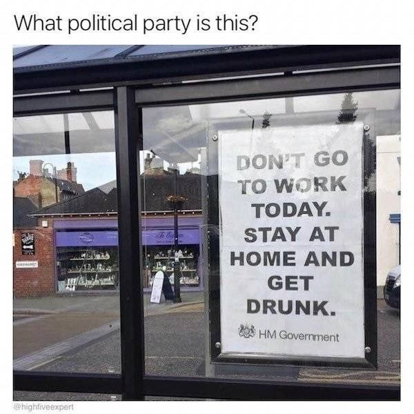 Text - What political party is this? DON'T GO TO WORK TODAY STAY AT НOME AND GET DRUNK. HM Government @highfiveexpert