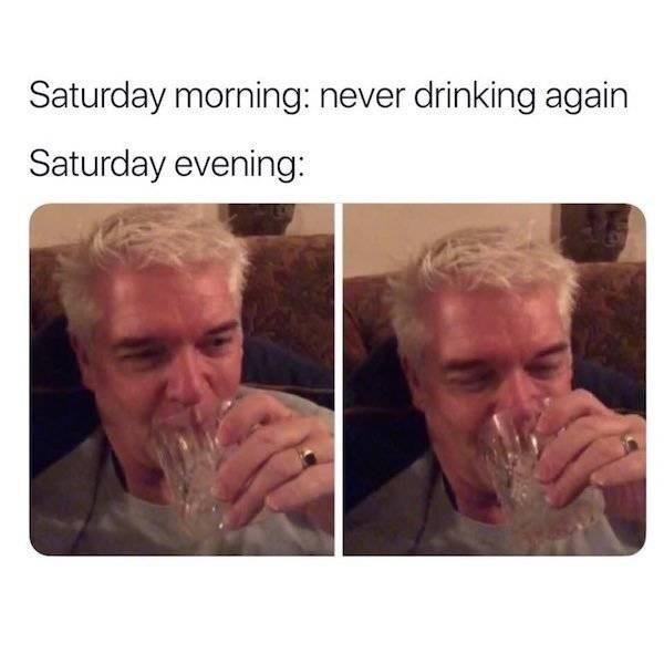 Face - Saturday morning: never drinking again Saturday evening: