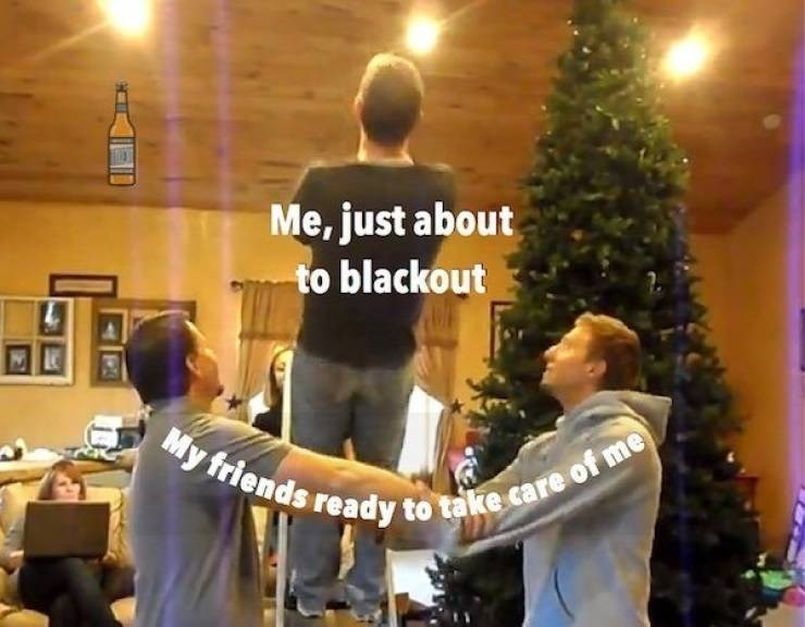 Youth - Me, just about to blackout My friends ready to take care of me