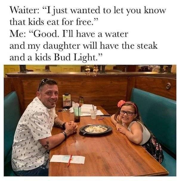 """Text - Waiter: """"I just wanted to let you know that kids eat for free. Me: """"Good. I'll have a water and my daughter will have the steak and a kids Bud Light."""""""