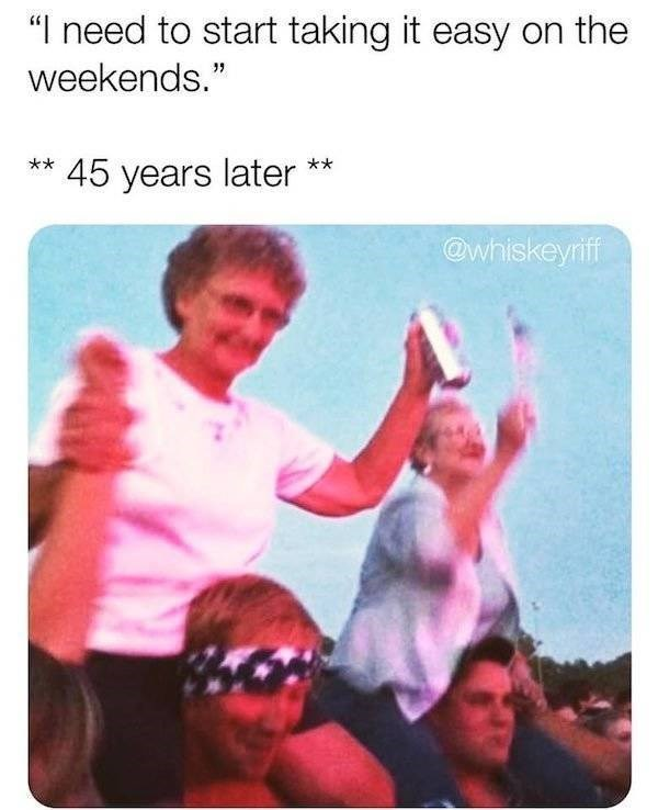 """Text - """"I need to start taking it easy on the weekends."""" 45 years later @whiskeyriff"""