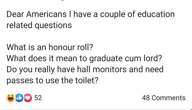 Text - Dear Americans I have a couple of education related questions What is an honour roll? What does it mean to graduate cum lord? Do you really have hall monitors and need passes to use the toilet? 52 48 Comments