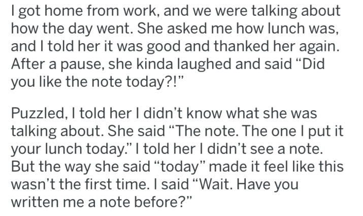 """tifu - Text - I got home from work, and we were talking about how the day went. She asked me how lunch was, and I told her it was good and thanked her again. After a pause, she kinda laughed and said """"Did you like the note today?!"""" Puzzled, I told her I didn't know what she was talking about. She said """"The note. The one I put it your lunch today."""" I told her I didn't see a note. But the way she said """"today"""" made it feel like this wasn't the first time. I said """"Wait. Have you written me a note be"""