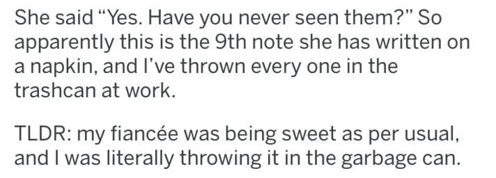 """tifu - Text - She said """"Yes. Have you never seen them?"""" So apparently this is the 9th note she has written on a napkin, and I've thrown every one in the trashcan at work. TLDR: my fiancée was being sweet as per usual, and I was literally throwing it in the garbage can."""