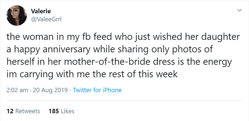 Text - Valerie @ValeeGrrl the woman in my fb feed who just wished her daughter a happy anniversary while sharing only photos of herself in her mother-of-the-bride dress is the energy im carrying with me the rest of this week 2:02 am 20 Aug 2019 Twitter for iPhone 185 Likes 12 Retweets