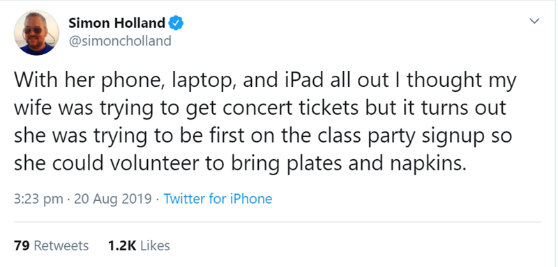 Text - Simon Holland @simoncholland With her phone, laptop, and iPad all out I thought my wife was trying to get concert tickets but it turns out she was trying to be first on the class party signup so she could volunteer to bring plates and napkins. 3:23 pm 20 Aug 2019 Twitter for iPhone 1.2K Likes 79 Retweets >