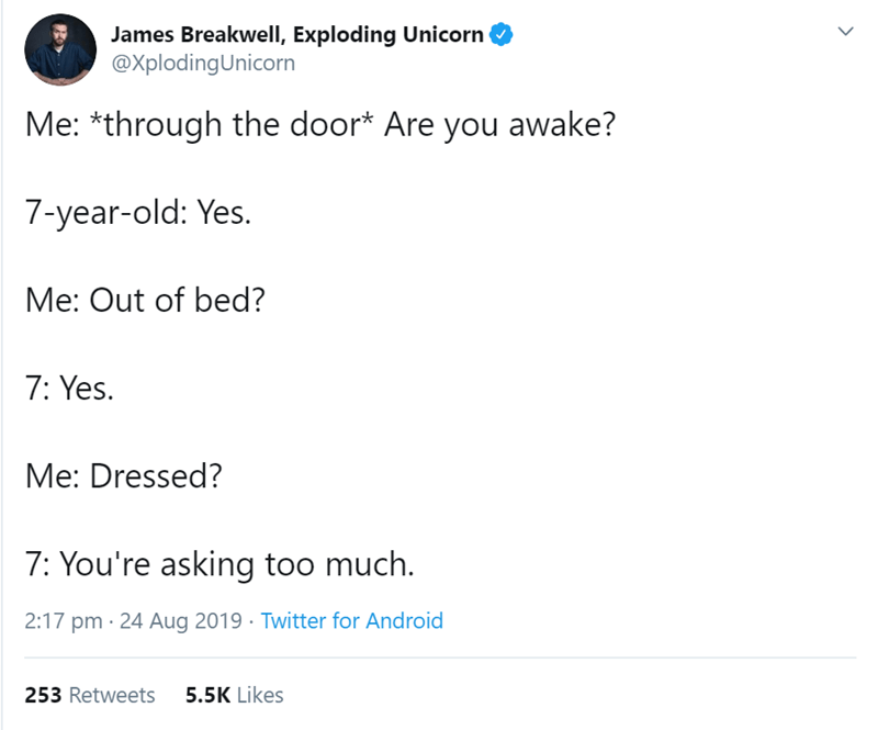 Text - James Breakwell, Exploding Unicorn @XplodingUnicorn Me: *through the door* Are you awake? 7-year-old: Yes. Me: Out of bed? 7: Yes. Me: Dressed? 7: You're asking too much. 2:17 pm 24 Aug 2019 Twitter for Android 253 Retweets 5.5K Likes >