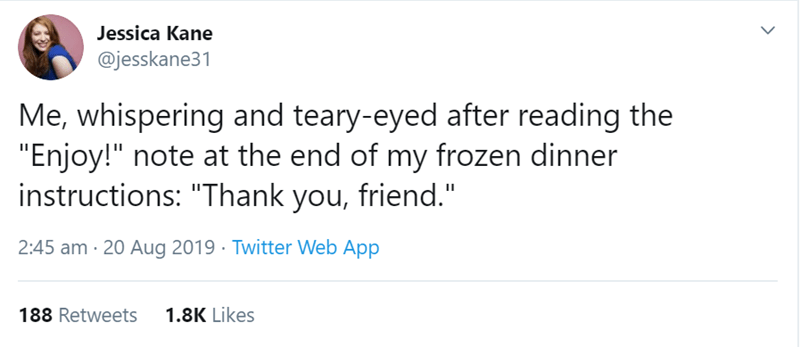 """funny women - Text - Jessica Kane @jesskane31 Me, whispering and teary-eyed after reading the """"Enjoy!"""" note at the end of my frozen dinner instructions: """"Thank you, friend."""" 2:45 am 20 Aug 2019 Twitter Web App 188 Retweets 1.8K Likes >"""