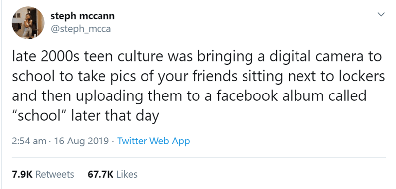"""funny women - Text - steph mccann @steph_mcca late 2000s teen culture was bringing a digital camera to school to take pics of your friends sitting next to lockers and then uploading them to a facebook album called """"school"""" later that day 2:54 am 16 Aug 2019 Twitter Web App 7.9K Retweets 67.7K Likes"""