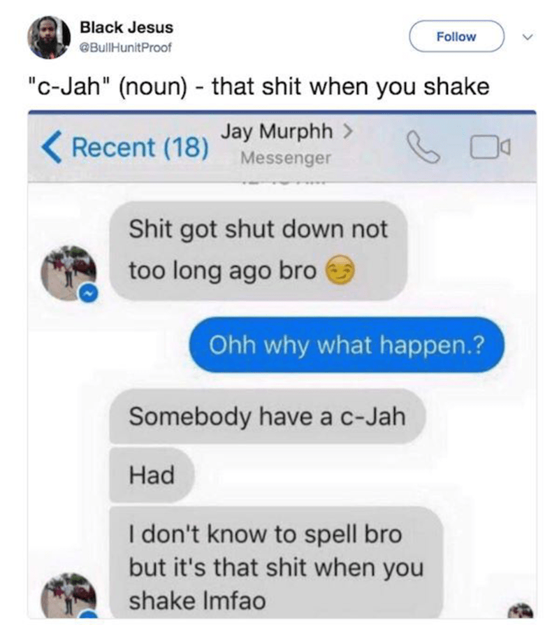 "Text - Black Jesus Follow @BulHunitProof ""c-Jah"" (noun) that shit when you shake Jay Murphh Recent (18) Messenger Shit got shut down not too long ago bro Ohh why what happen.? Somebody have a c-Jah Had I don't know to spell bro but it's that shit when you shake Imfao"